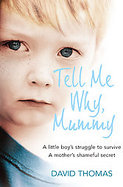 Tell Me Why, Mummy: A Little Boy's Struggle to Survive. A Mother's Shameful Secret. The Power to Forgive. cover