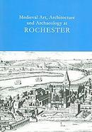 Medieval Art, Architecture And Archaeology at Rochester cover