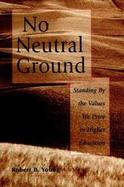 No Neutral Ground: Standing by the Values We Prize in Higher Education cover