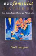 Ecofeminist Natures Race, Gender, Feminist Theory, and Political Action cover