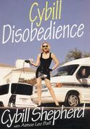 Cybill Disobedience: How I Survived Beauty Pageants, Elvis, Sex, Bruce Willis, Lies, Marriage, Motherhood, Hollywood, and the Irrepressible cover