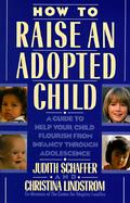 How to Raise an Adopted Child: A Guide to Help Your Child Flourish from Infancy Through Adolescence cover
