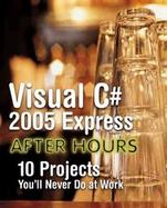 Visual C# 2005 Express After Hours, Beta Edition 10 Projects You'll Never Do At Work cover