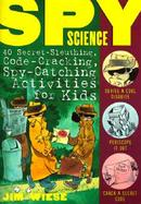 Spy Science 40 Secret-Sleuthing, Code-Cracking, Spy-Catching Activities for Kids cover
