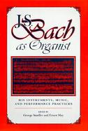 J.S. Bach as Organist: His Instruments, Music, and Performance Practices cover