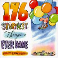 The 176 Stupidest Things Ever Done cover