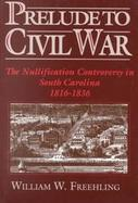 Prelude to Civil War: The Nullification Controversy in South Carolina, 1816-1836 cover