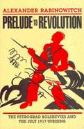 Prelude to Revolution The Petrograd Bolsheviks and the July 1917 Uprising cover