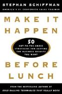 Make It Happen Before Lunch 50 Cut-To-The-Chase Strategies for Getting the Business Results You Want cover
