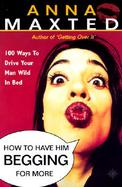 How to Have Him Begging for More: 100 Ways to Drive Your Man Wild in Bed cover