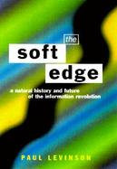 The Soft Edge A Natural History and Future of the Information Revolution cover