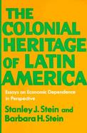 The Colonial Heritage of Latin America Essays on Economic Dependence in Perspective cover