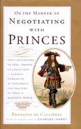 On the Manner of Negotiating with Princes: classic principles of diplomacy and the art of negotiation cover