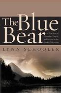 The Blue Bear: Or the Short History of a Photograph--A True Story of Friendship, Tragedy, and Survival in the Alaskan Wilderness cover