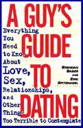 A Guy's Guide to Dating Everything You Need to Know About Love, Sex, Relationships, and Other Things Too Terrible to Contemplate cover