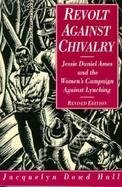 Revolt Against Chivalry Jessie Daniel Ames and the Women's Campaign Against Lynching cover