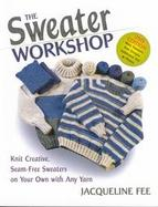 The Sweater Workshop Knit Creative, Seam-Free Sweaters on Your Own With Any Yarn cover