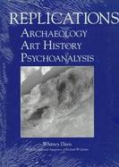 Replications Archaeology, Art History, Psychoanalysis cover