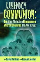Unholy Communion : The Alien Abduction Phenomenon Where It Originates and How It Stops cover