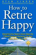 How to Retire Happy Everything You Need to Know About the 12 Most Important Decistions Your Must Make Before You Retire cover