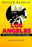 Los Angeles The Architecture of Four Ecologies cover