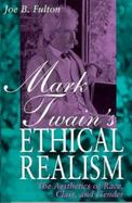 Mark Twain's Ethical Realism The Aesthetics of Race, Class and Gender cover