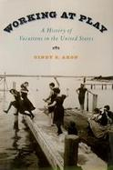 Working at Play A History of Vacations in the United States cover