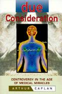 Due Consideration Controversy in the Age of Medical Miracles cover