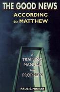 The Good News According to Matthew A Training Manual for Prophets cover