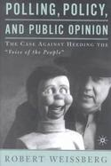 Polling, Policy, and Public Opinion The Case Against Heeding the