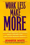 Work Less, Make More Stop Working So Hard and Create the Life You Really Want! cover