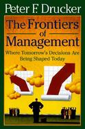 The Frontiers of Management: Where Tomorrow's Decisions Are Being Shaped Today cover