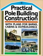 Practical Pole Building Construction With Plans for Barns, Cabins, & Outbuildings cover