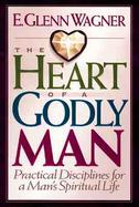 The Heart of a Godly Man: Practical Disciplines for a Man's Spiritual Life cover