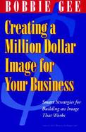 Creating a Million Dollar Image for Your Business: How to Build a Customer Base and Keep It cover