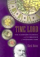 Time Lord: Sir Sandford Fleming and the Creation of Standard Time cover
