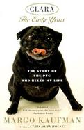 Clara the Early Years The Story of the Pug Who Ruled My Life cover