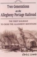 Two Generations on the Allegheny Portage Railroad The First Railroad to Cross the Allegheny Mountains cover