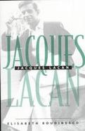 Jacques Lacan: An Outline of a Life and a History of a System of Thought cover