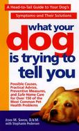What Your Dog Is Trying to Tell You A Head-To-Tail Guide to Your Dog's Symptoms-And Their Solutions cover