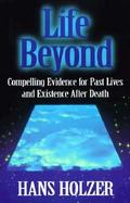 Life Beyond Compelling Evidence for Past Lives and Existence After Death cover