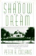 The Shadow of a Dream Economic Life and Death in the South Carolina Low Country, 1670-1920 cover