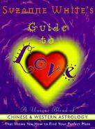 Suzanne White's Guide to Love A Unique Blend of Zodiac-Based and Chinese Astrology That Shows You How to Find Your Perfect Mate cover