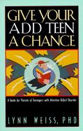Give Your Add Teen a Chance A Guide for Parents of Teenagers With Attention Deficit Disorder cover