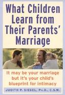 What Children Learn from Their Parents' Marriage: It May Be Your Marriage, But It's Your Child's Blueprint for Intimacy cover