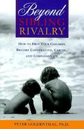 Beyond Sibling Rivalry: How to Help Your Children Become Cooperative, Caring, and Compassionate cover