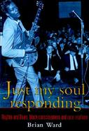 Just My Soul Responding Rhythm and Blues, Black Consciousness, and Race Relations cover