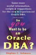 So You Want to Be an Oracle Dba Some More Useful Information, Scripts and Suggestions for the New and Experienced Oracle Dba cover