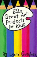 52 Great Art Projects for Kids/Includes Pom-Pom Pipe Cleaner Creatures, Fingerprint Cartoons, and Shadow Puppets cover
