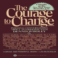 The Courage to Change Hope and Help for Alcoholics and Their Families : Personal Conversations With Dennis Wholey cover